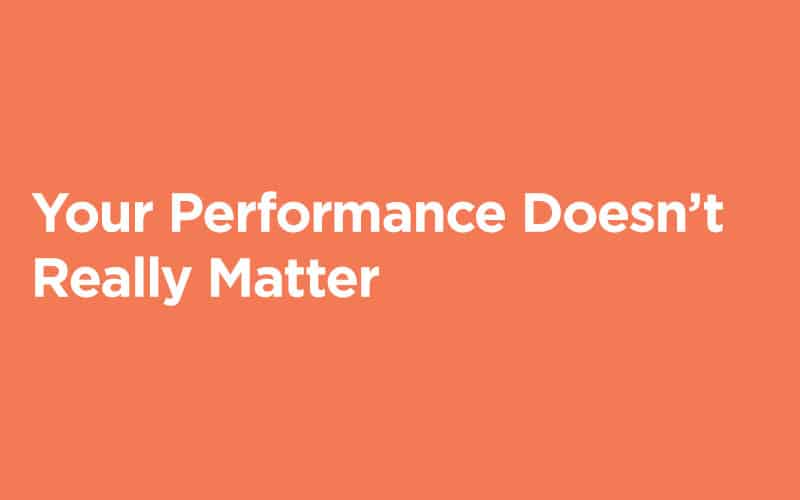 Your Performance Doesn't Really Matter